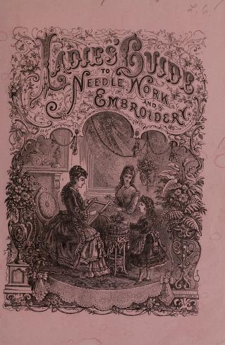 The ladies' guide to needle work..